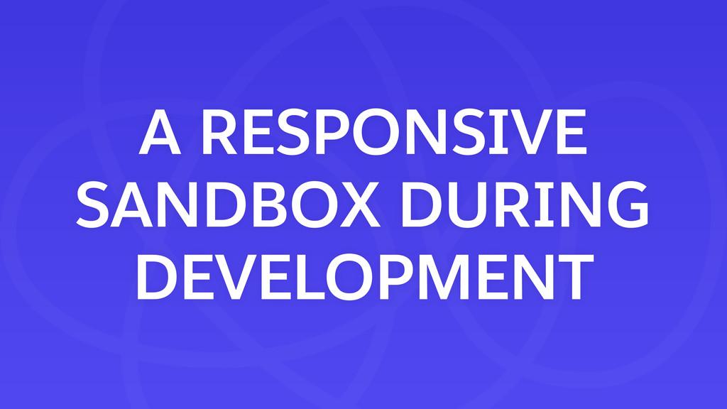 A RESPONSIVE SANDBOX DURING DEVELOPMENT