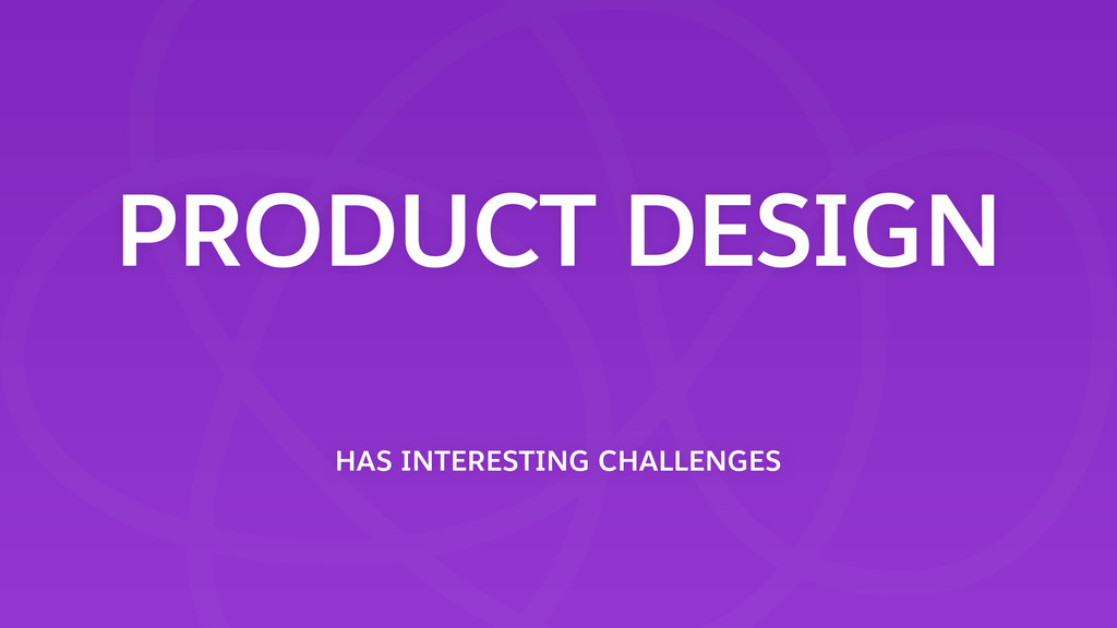 PRODUCT DESIGN HAS INTERESTING CHALLENGES