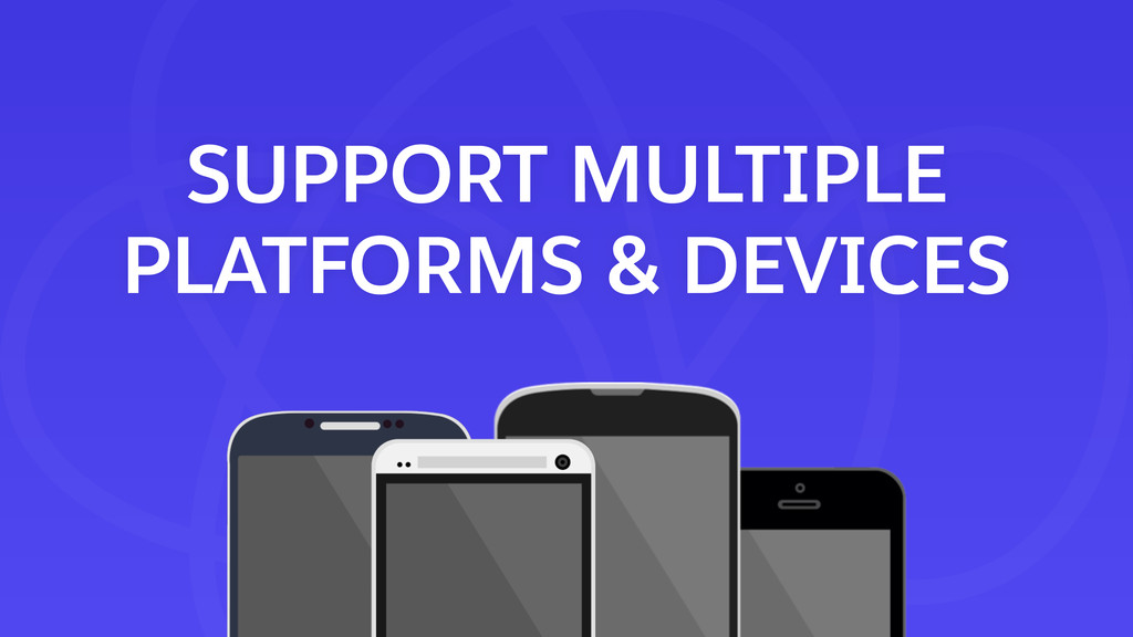 SUPPORT MULTIPLE PLATFORMS & DEVICES