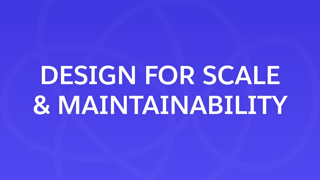 DESIGN FOR SCALE & MAINTAINABILITY