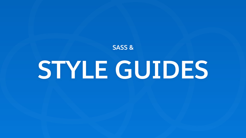SASS &  STYLE GUIDES