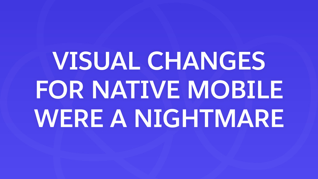 VISUAL CHANGES FOR NATIVE MOBILE WERE A NIGHTMA...