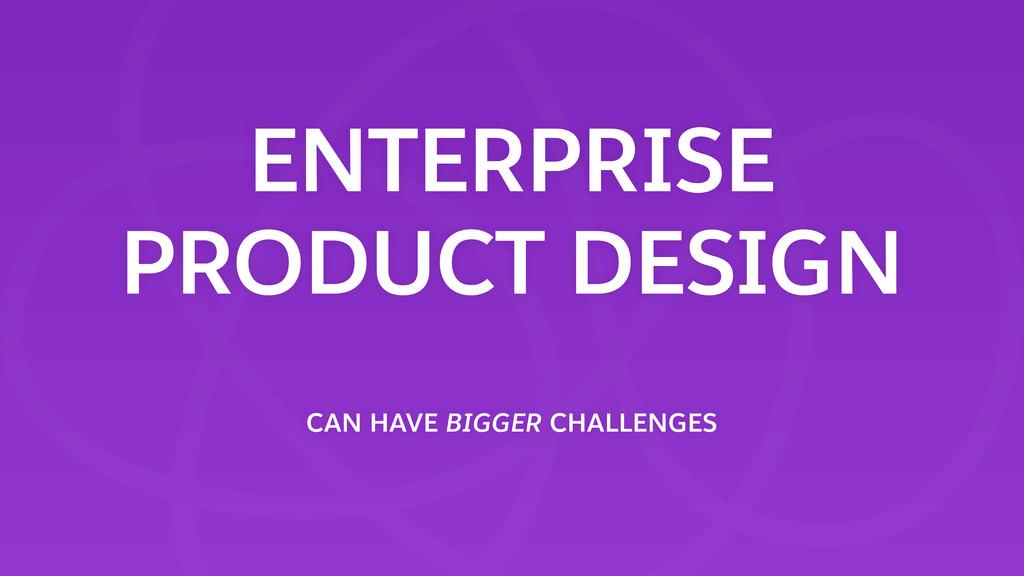 ENTERPRISE PRODUCT DESIGN CAN HAVE BIGGER CHAL...