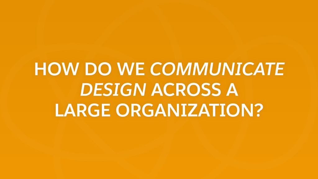 HOW DO WE COMMUNICATE DESIGN ACROSS A LARGE OR...