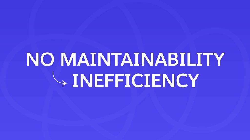 NO MAINTAINABILITY 䡿 INEFFICIENCY