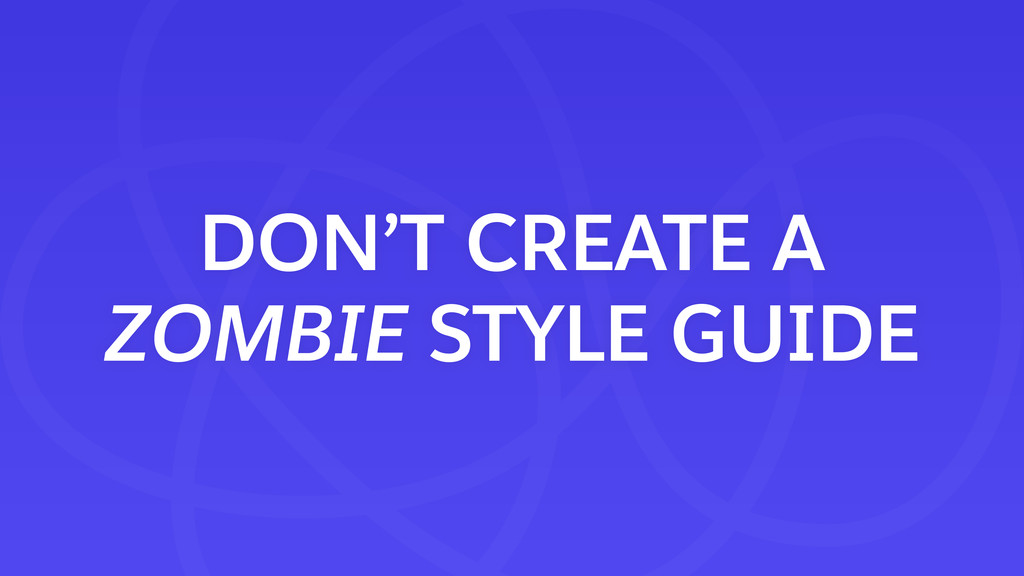 DON'T CREATE A ZOMBIE STYLE GUIDE