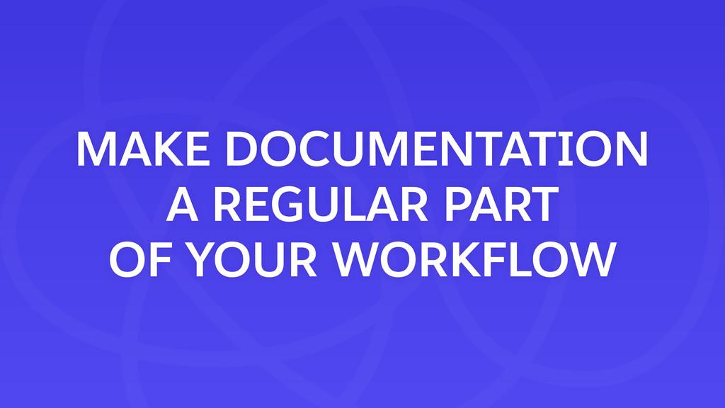 MAKE DOCUMENTATION A REGULAR PART OF YOUR WORK...