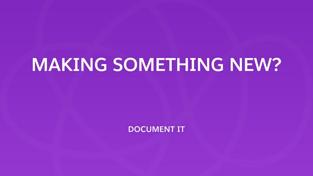 MAKING SOMETHING NEW? DOCUMENT IT