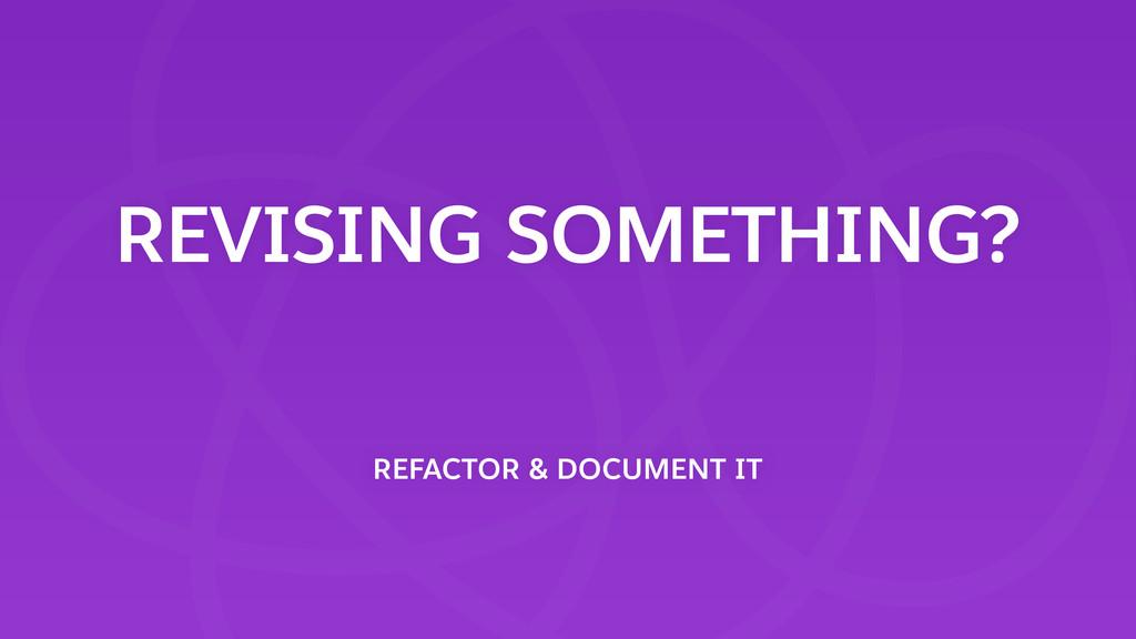 REVISING SOMETHING? REFACTOR & DOCUMENT IT