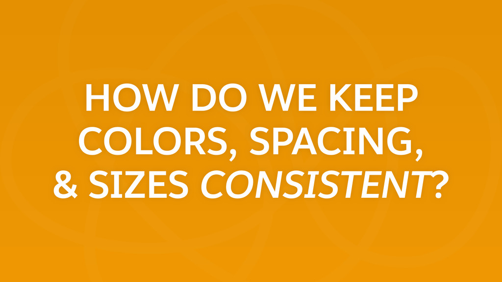 HOW DO WE KEEP COLORS, SPACING, & SIZES CONSIS...