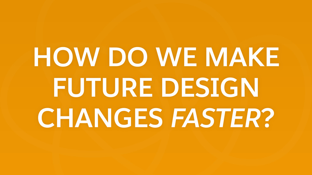 HOW DO WE MAKE FUTURE DESIGN CHANGES FASTER?