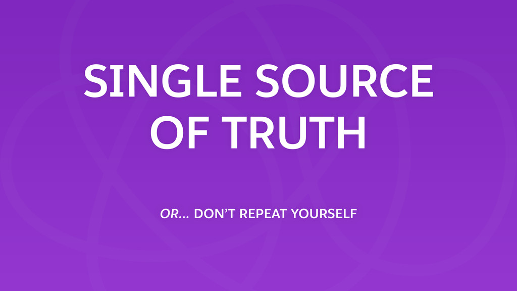 SINGLE SOURCE OF TRUTH OR… DON'T REPEAT YOURSE...
