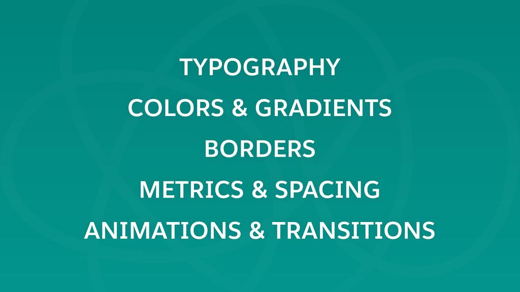 TYPOGRAPHY COLORS & GRADIENTS BORDERS METRICS &...