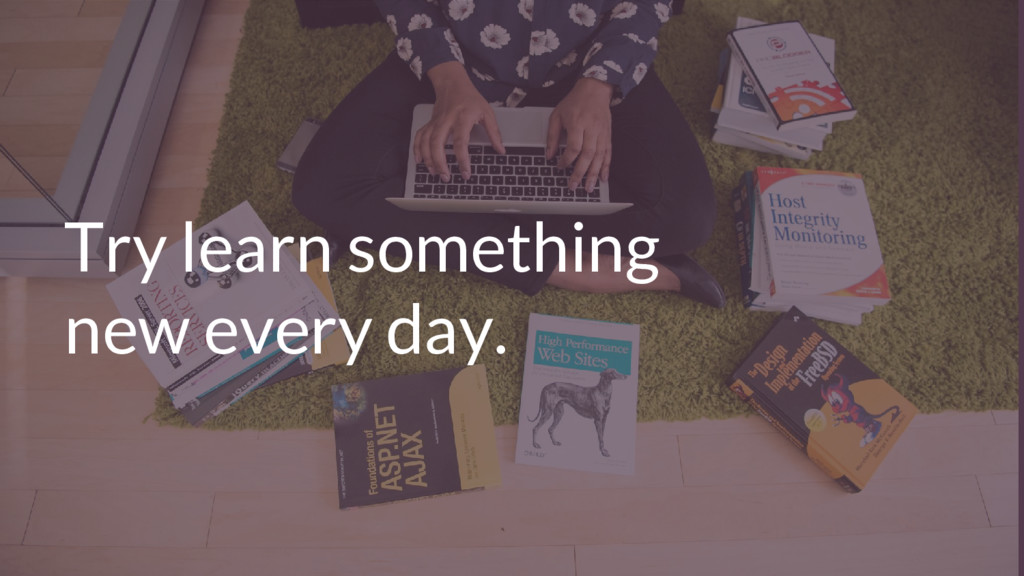 Try learn something new every day.