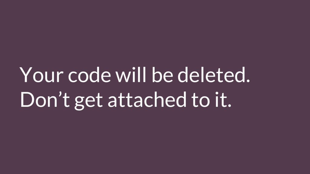 Your code will be deleted. Don't get attached t...