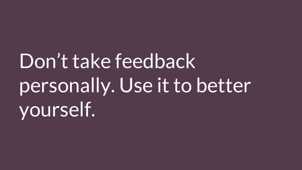 Don't take feedback personally. Use it to bette...
