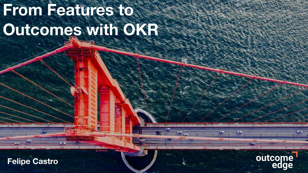 From Features to Outcomes with OKR Felipe Castro