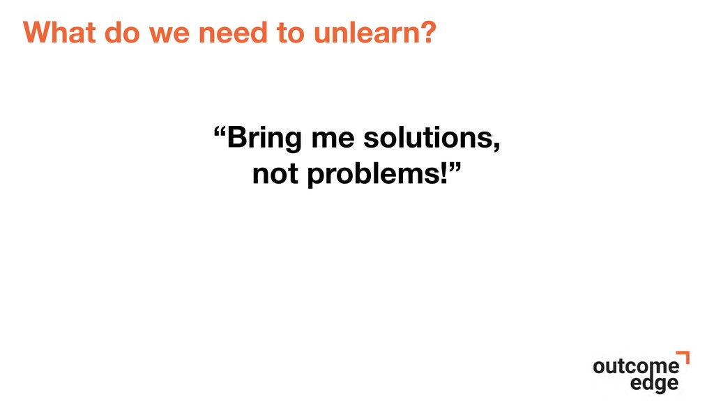 """What do we need to unlearn? """"Bring me solutions..."""
