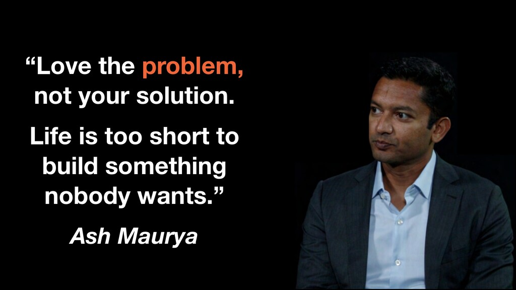 """Ash Maurya """"Love the problem, not your solution..."""