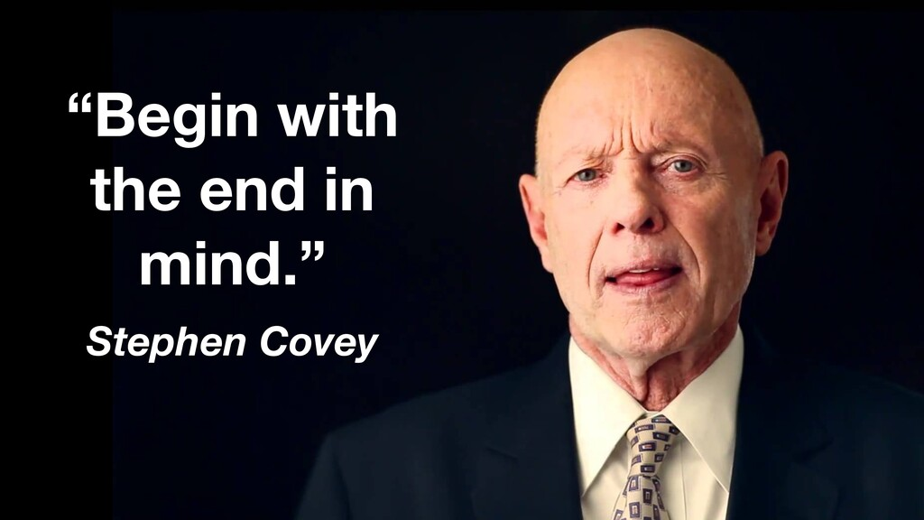 """""""Begin with the end in mind."""" Stephen Covey"""