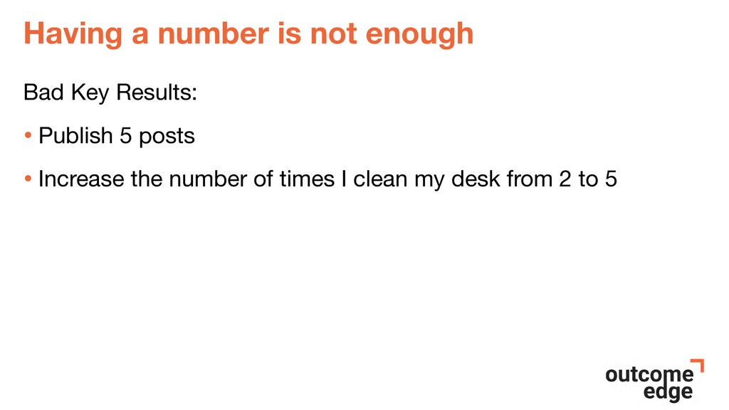 Having a number is not enough Bad Key Results: ...