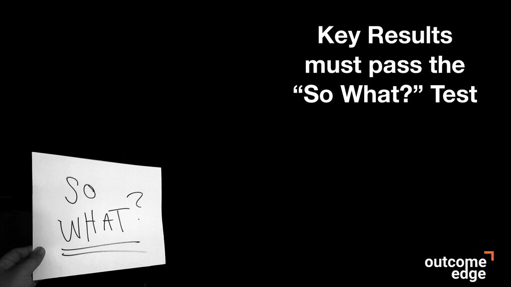 """Key Results must pass the """"So What?"""" Test"""
