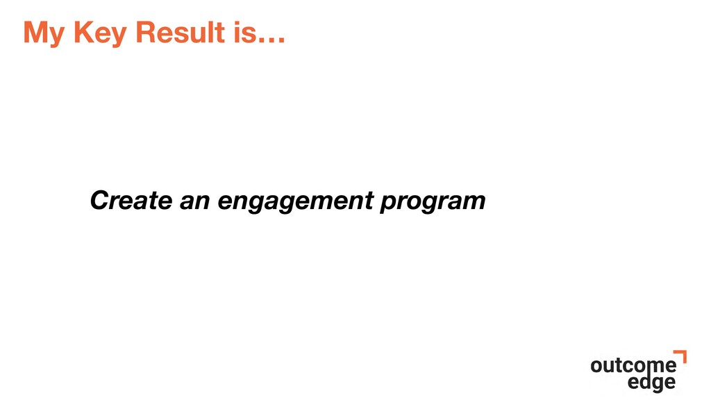 My Key Result is… Create an engagement program