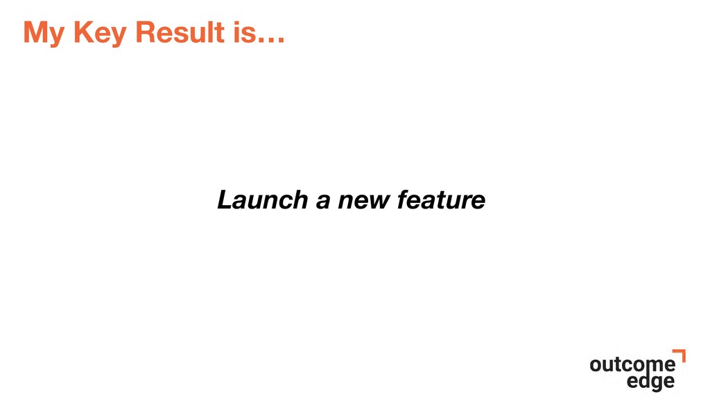 My Key Result is… Launch a new feature