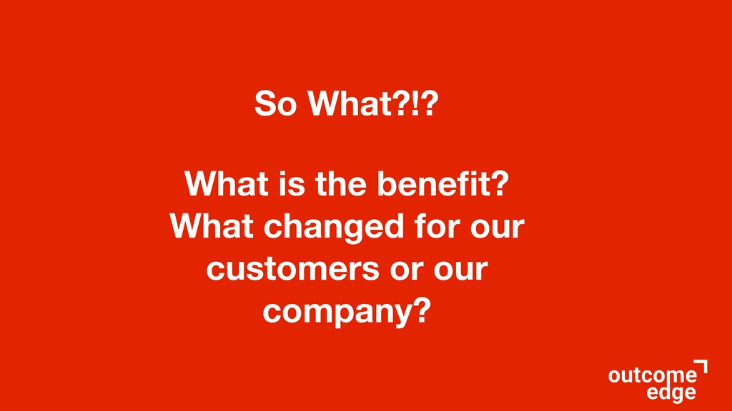 So What?!? What is the benefit? What changed for...