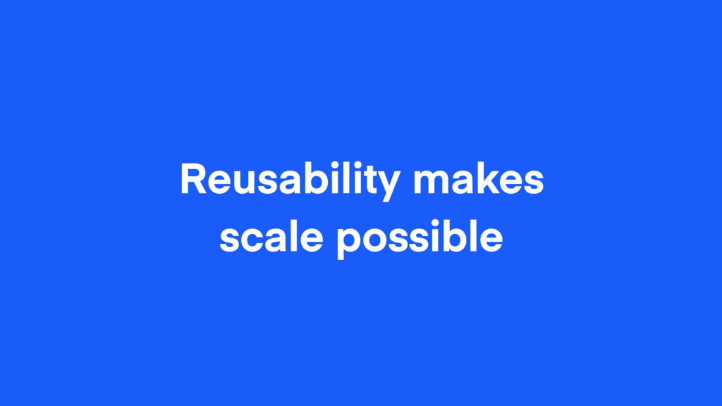 Reusability makes scale possible