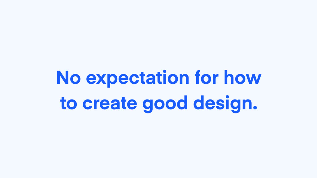 No expectation for how to create good design.