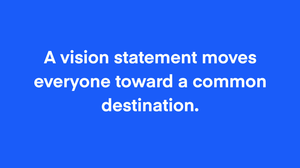 A vision statement moves everyone toward a comm...