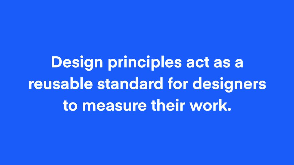 Design principles act as a reusable standard fo...