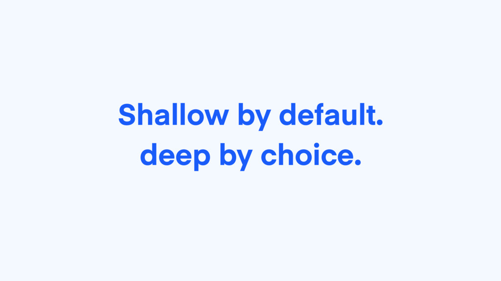 Shallow by default. deep by choice.