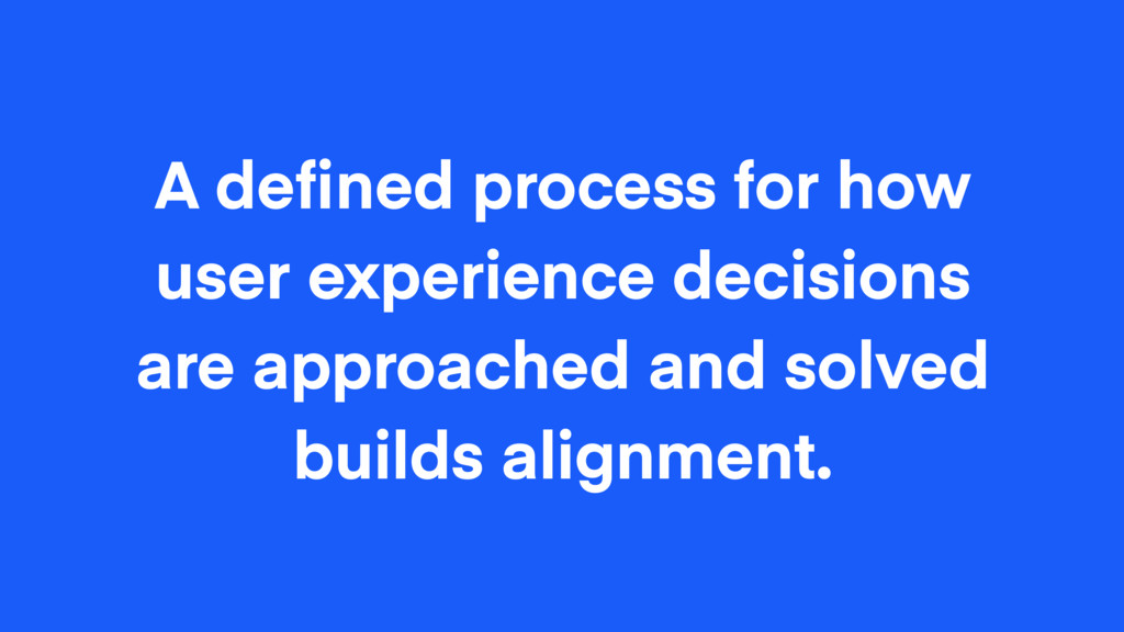 A defined process for how user experience decisi...