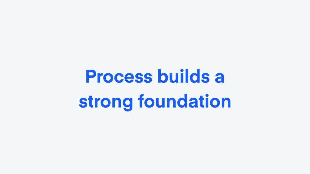 Process builds a strong foundation