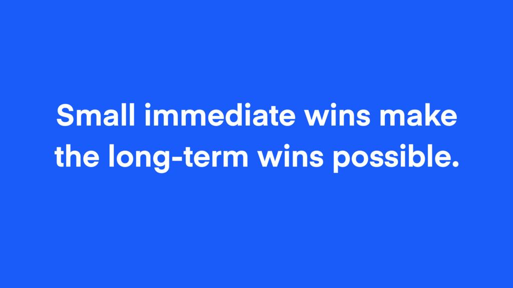Small immediate wins make the long-term wins po...
