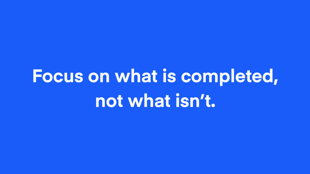 Focus on what is completed, not what isn't.