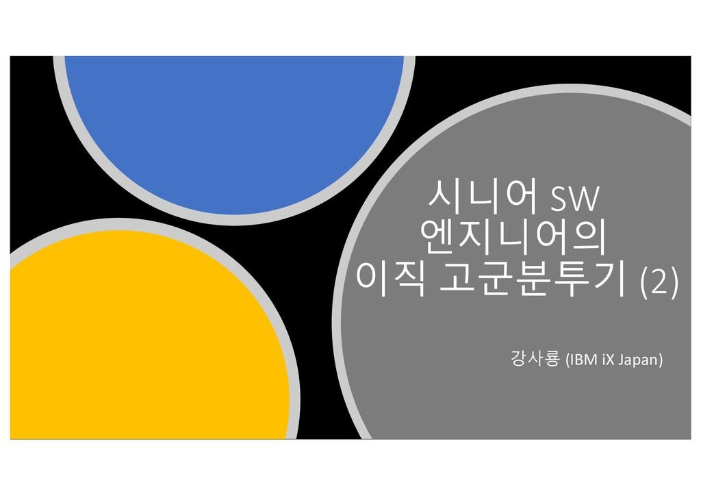 시니어 SW 엔지니어의 이직 고군분투기 (2) 강사룡 (IBM iX Japan)