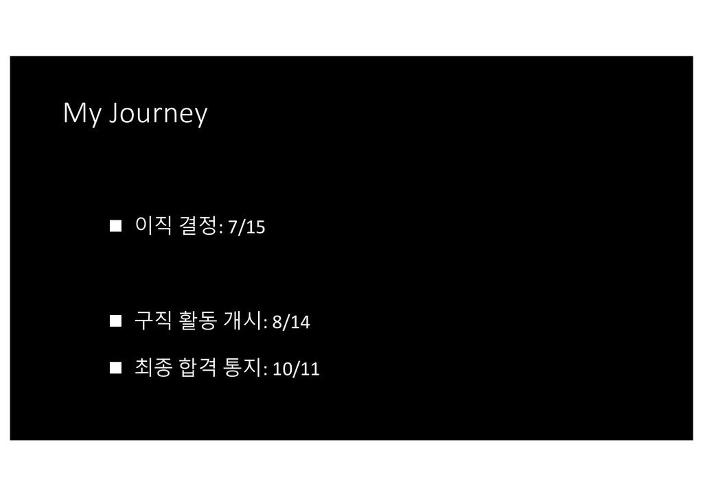 My Journey n 이직 결정: 7/15 n 구직 활동 개시: 8/14 n 최종 ...