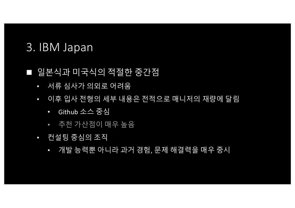 3. IBM Japan n 일본식과 미국식의 적절한 중간점 • 서류 심사가 의외로 어...