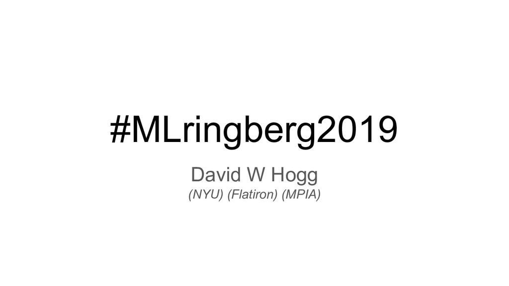 #MLringberg2019 David W Hogg (NYU) (Flatiron) (...