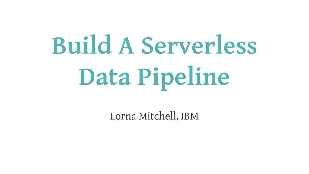 Build A Serverless Data Pipeline Lorna Mitchell...