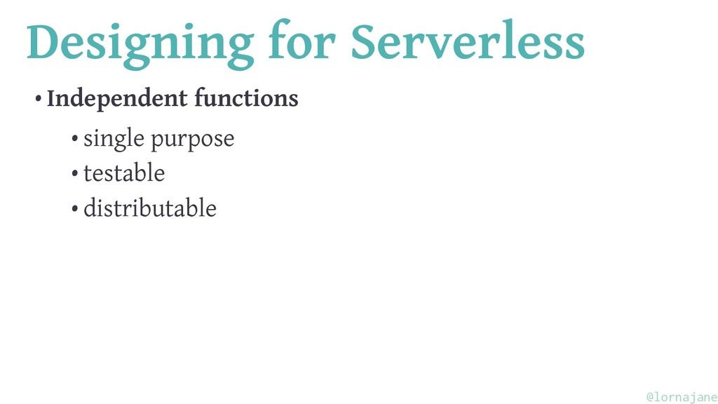 Designing for Serverless • Independent function...
