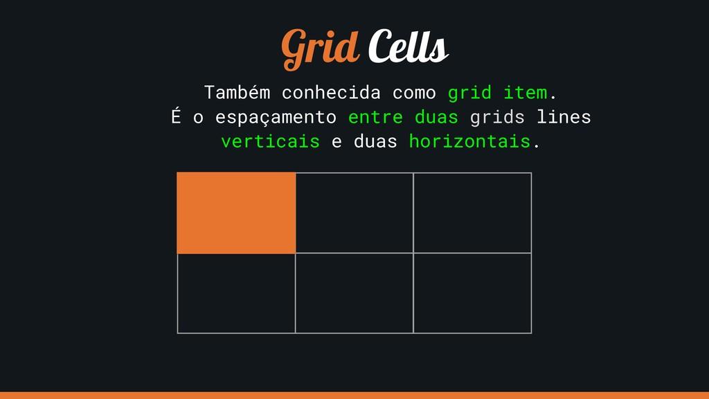 Grid Cells Também conhecida como grid item. É o...