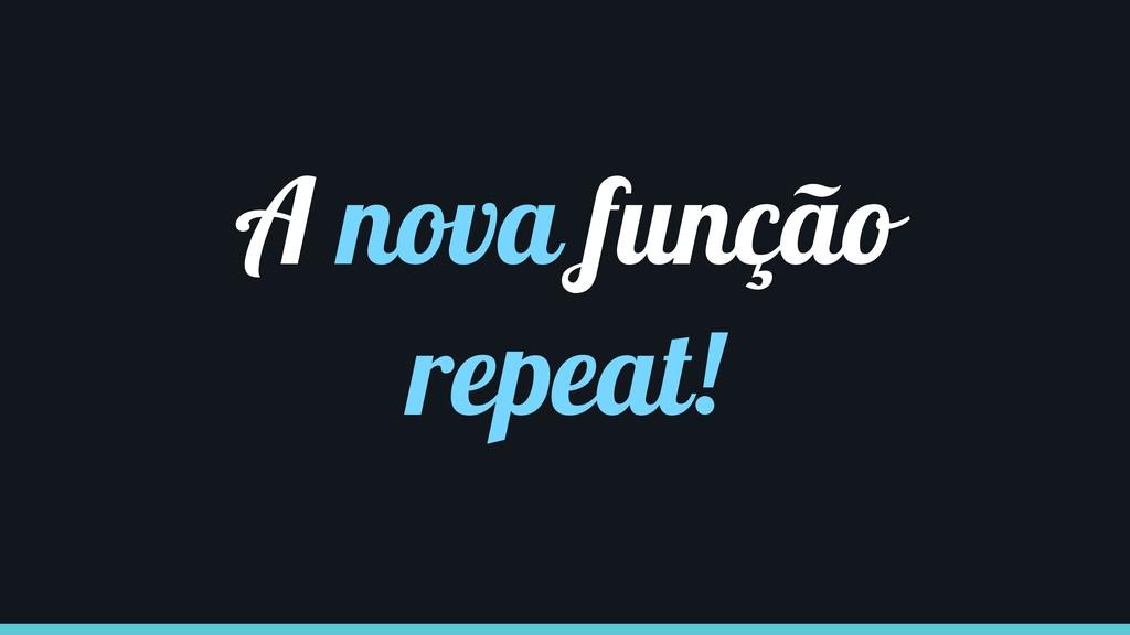 A nova função repeat!