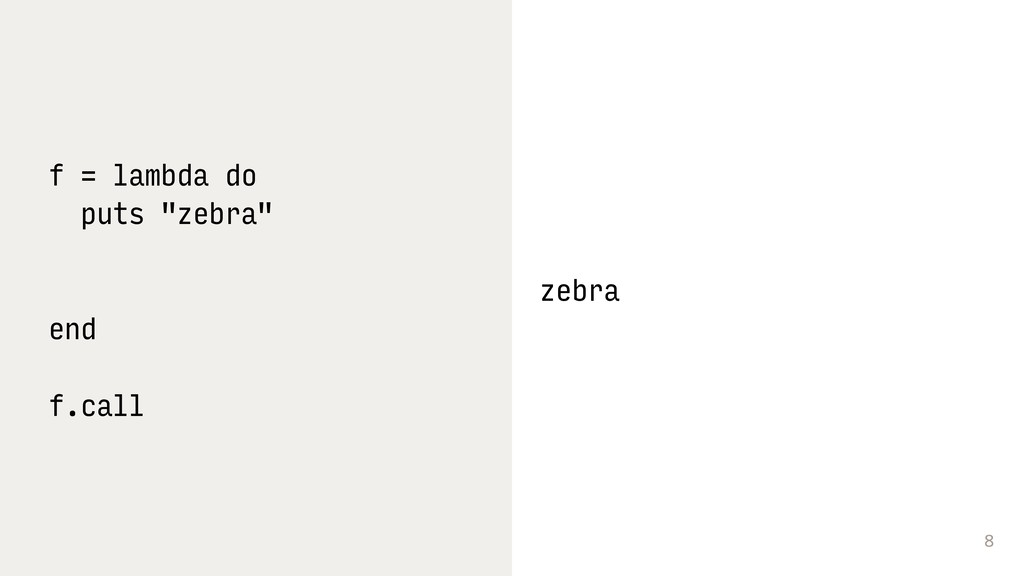 "8 f = lambda do puts ""zebra"" end f.call zebra"