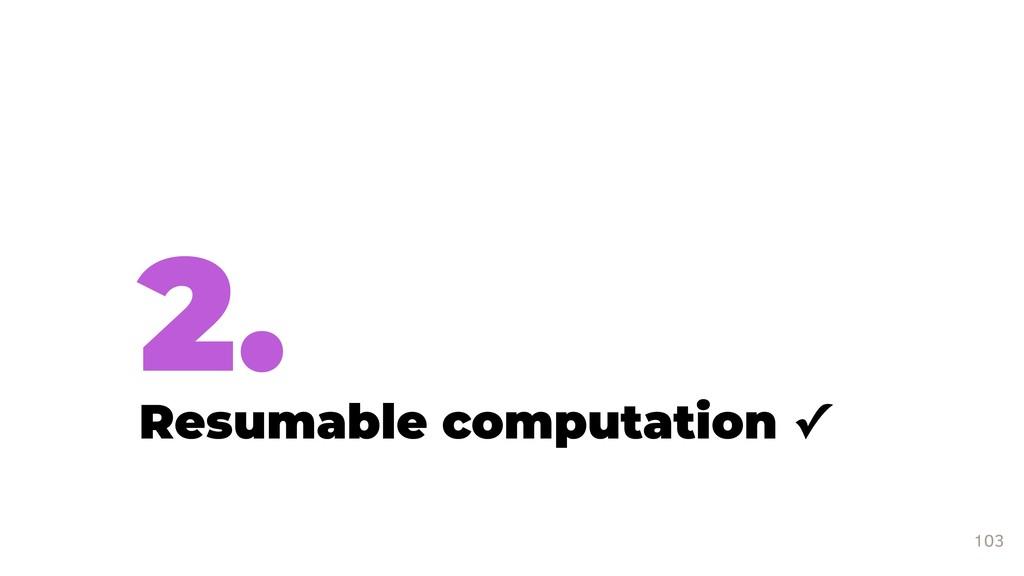 2. Resumable computation ✓ 103
