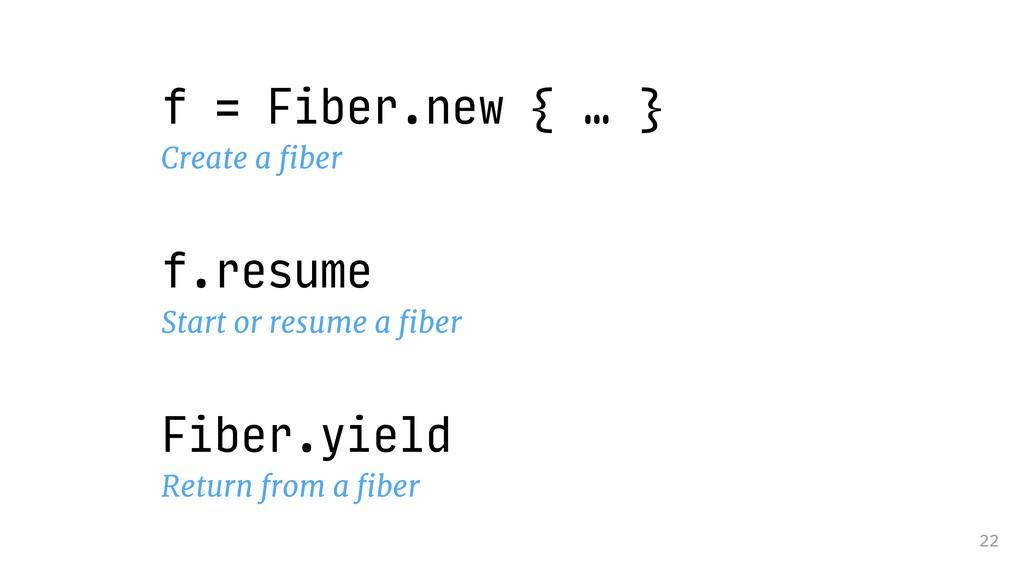 22 f = Fiber.new { … } Create a fiber f.resume S...