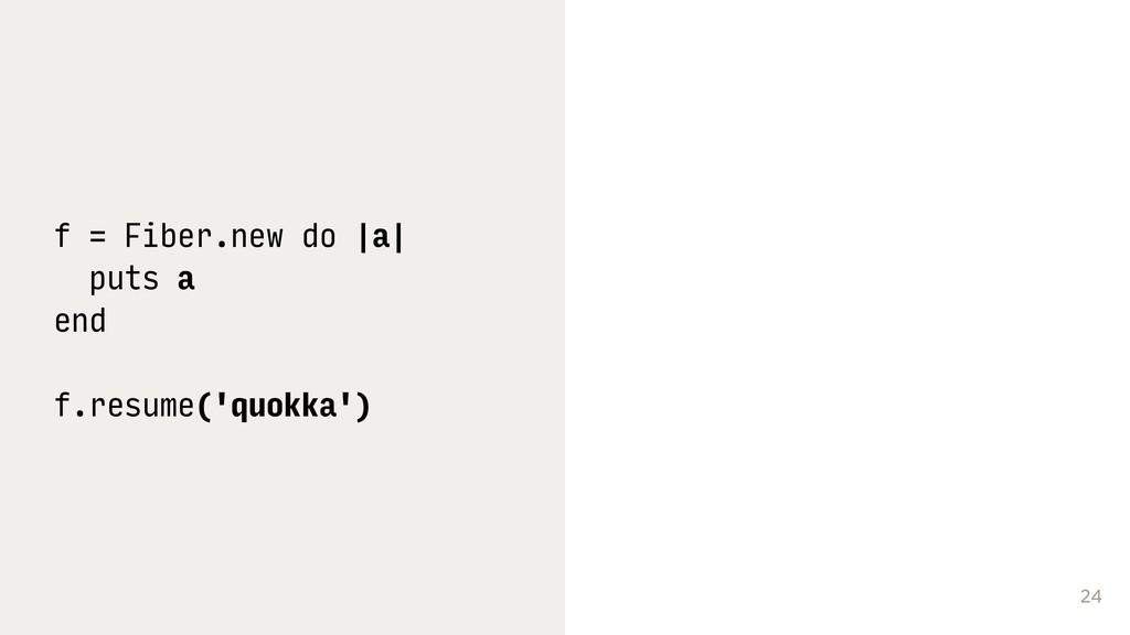 24 f = Fiber.new do |a| puts a end f.resume('qu...